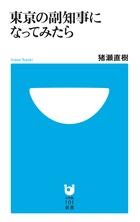 副知事になった作家・猪瀬直樹、3年に及ぶ格闘の記録! 『東京の副知事になってみたら』